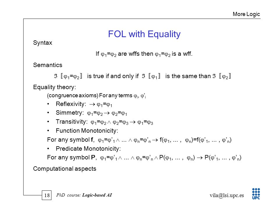 18 vila@lsi.upc.es PhD course: Logic-based AI FOL with Equality Syntax If  1 =  2 are wffs then  1 =  2 is a wff.