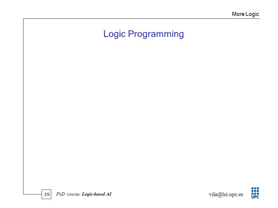 39 vila@lsi.upc.es PhD course: Logic-based AI Logic Programming More Logic