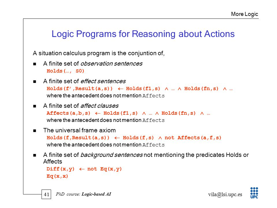 41 vila@lsi.upc.es PhD course: Logic-based AI Logic Programs for Reasoning about Actions A situation calculus program is the conjuntion of, n A finite set of observation sentences Holds(…, S0) n A finite set of effect sentences Holds(f',Result(a,s))  Holds(f1,s)  …  Holds(fn,s)  … where the antecedent does not mention Affects n A finite set of affect clauses Affects(a,b,s)  Holds(f1,s)  …  Holds(fn,s)  … where the antecedent does not mention Affects n The universal frame axiom Holds(f,Result(a,s))  Holds(f,s)  not Affects(a,f,s) where the antecedent does not mention Affects n A finite set of background sentences not mentioning the predicates Holds or Affects Diff(x,y)  not Eq(x,y) Eq(x,x) More Logic