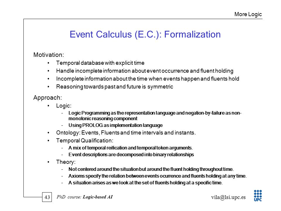 43 vila@lsi.upc.es PhD course: Logic-based AI Event Calculus (E.C.): Formalization Motivation: Temporal database with explicit time Handle incomplete information about event occurrence and fluent holding Incomplete information about the time when events happen and fluents hold Reasoning towards past and future is symmetric Approach: Logic: –Logic Programming as the representation language and negation-by-failure as non- monotonic reasoning component –Using PROLOG as implementation language Ontology: Events, Fluents and time intervals and instants.