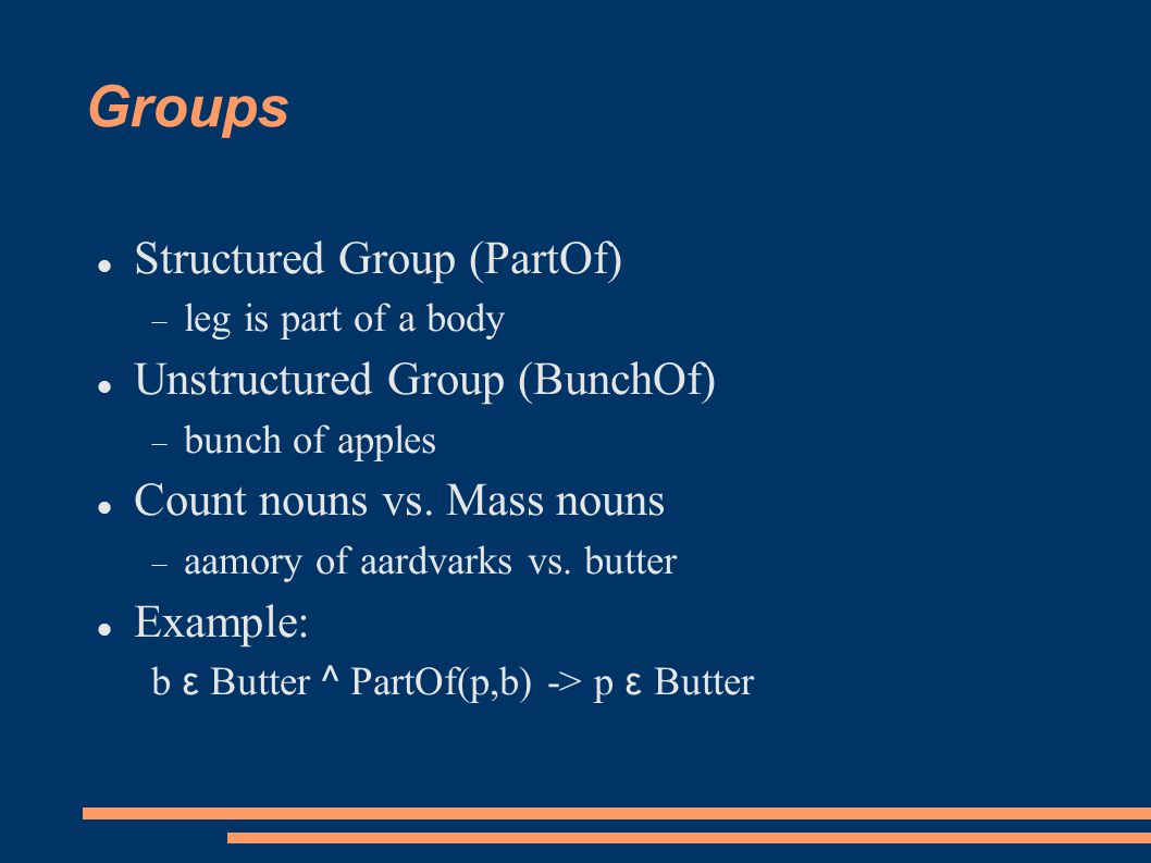 Groups Structured Group (PartOf)  leg is part of a body Unstructured Group (BunchOf)  bunch of apples Count nouns vs.