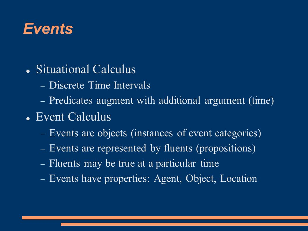 Events Situational Calculus  Discrete Time Intervals  Predicates augment with additional argument (time) Event Calculus  Events are objects (instances of event categories)  Events are represented by fluents (propositions)  Fluents may be true at a particular time  Events have properties: Agent, Object, Location