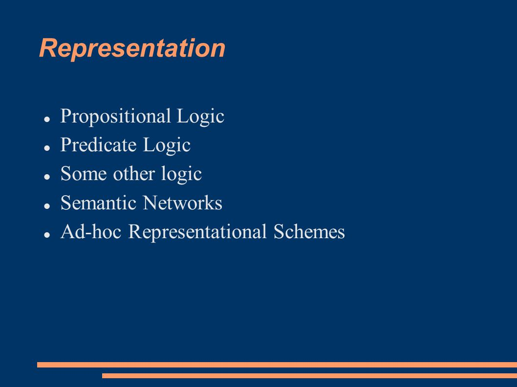 Representation Propositional Logic Predicate Logic Some other logic Semantic Networks Ad-hoc Representational Schemes