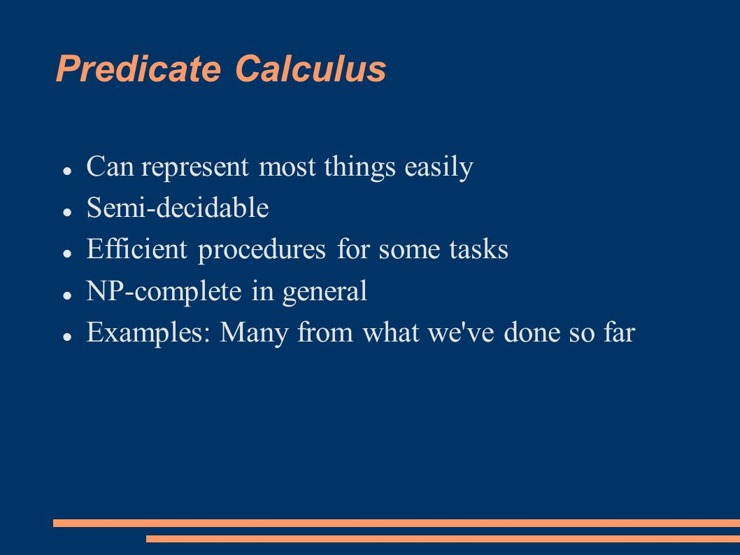 Predicate Calculus Can represent most things easily Semi-decidable Efficient procedures for some tasks NP-complete in general Examples: Many from what we ve done so far