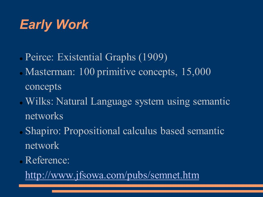 Early Work Peirce: Existential Graphs (1909) Masterman: 100 primitive concepts, 15,000 concepts Wilks: Natural Language system using semantic networks Shapiro: Propositional calculus based semantic network Reference: http://www.jfsowa.com/pubs/semnet.htm http://www.jfsowa.com/pubs/semnet.htm