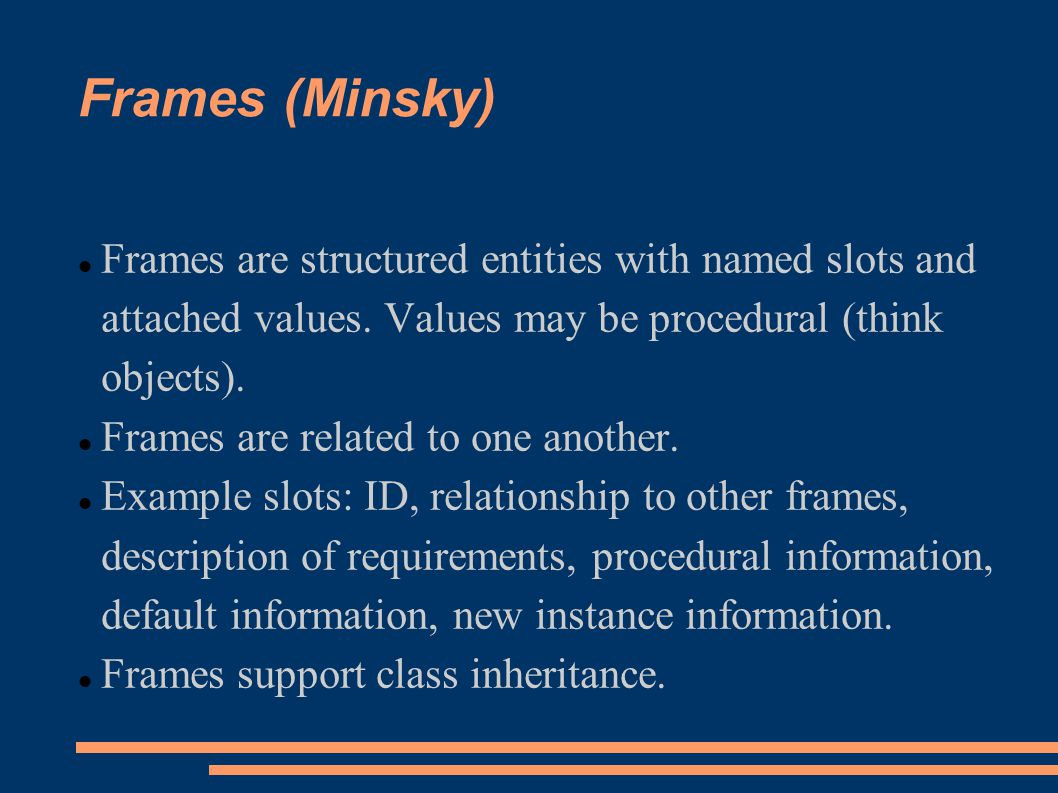 Frames (Minsky) Frames are structured entities with named slots and attached values.