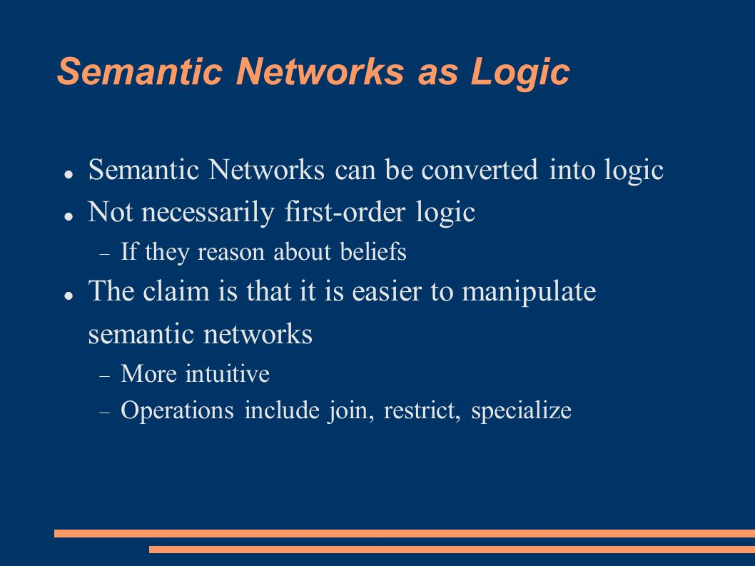 Semantic Networks as Logic Semantic Networks can be converted into logic Not necessarily first-order logic  If they reason about beliefs The claim is that it is easier to manipulate semantic networks  More intuitive  Operations include join, restrict, specialize