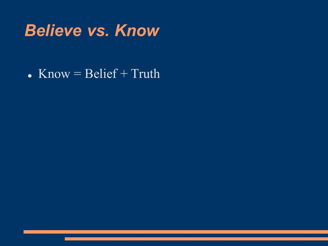 Believe vs. Know Know = Belief + Truth