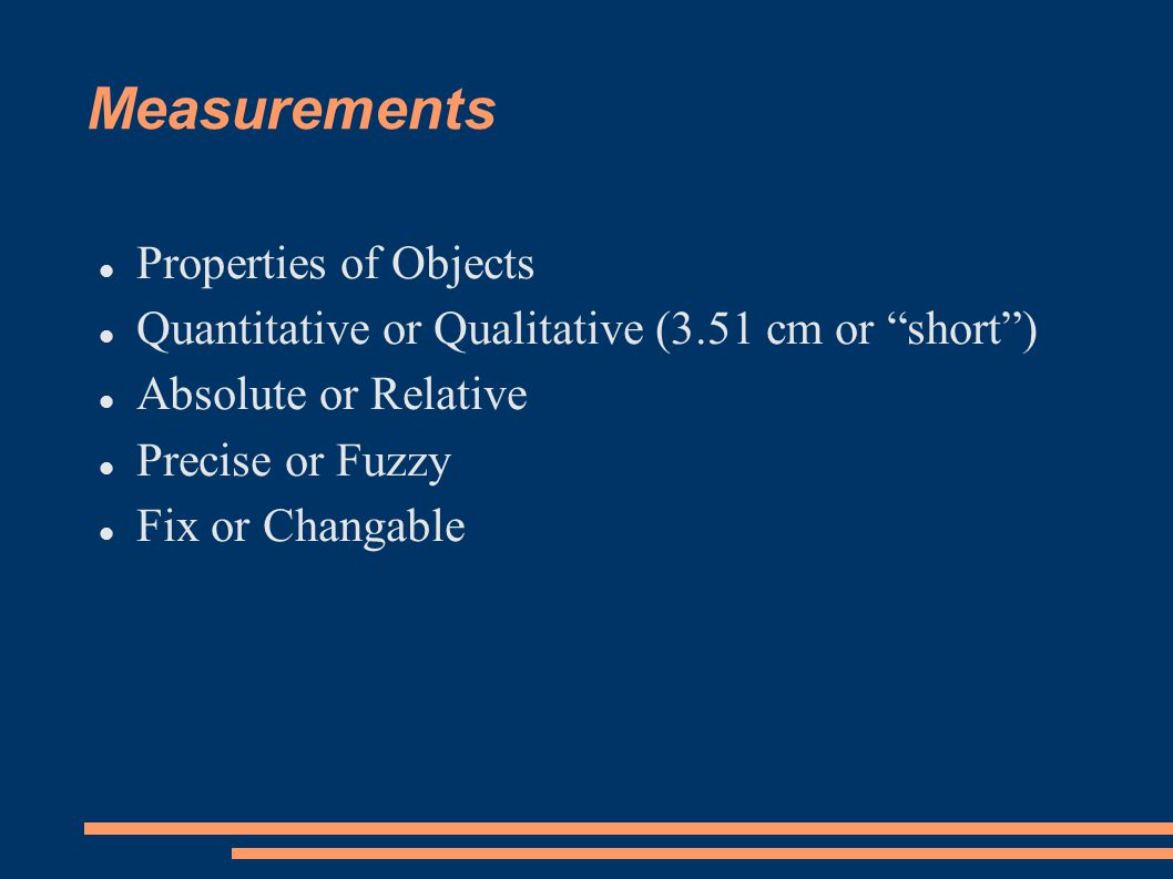 Measurements Properties of Objects Quantitative or Qualitative (3.51 cm or short ) Absolute or Relative Precise or Fuzzy Fix or Changable