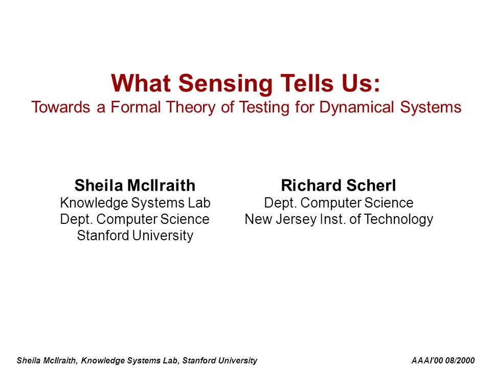 Sheila McIlraith, Knowledge Systems Lab, Stanford University AAAI'00 08/2000 What Sensing Tells Us: Towards a Formal Theory of Testing for Dynamical Systems Sheila McIlraith Knowledge Systems Lab Dept.