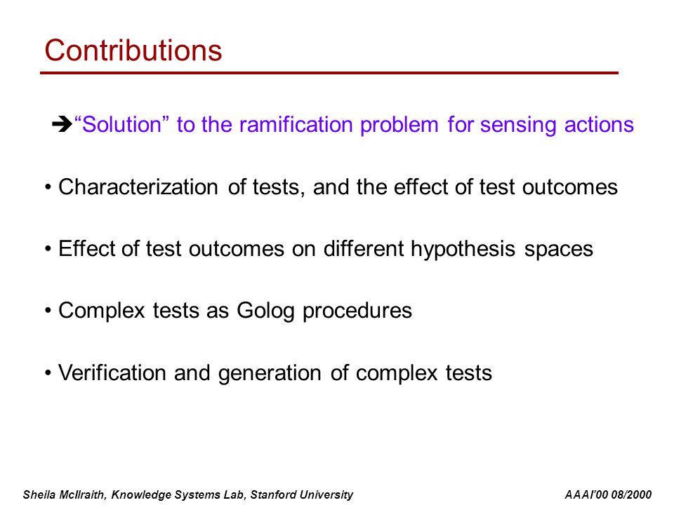 Sheila McIlraith, Knowledge Systems Lab, Stanford University AAAI'00 08/2000 Contributions  Solution to the ramification problem for sensing actions Characterization of tests, and the effect of test outcomes Effect of test outcomes on different hypothesis spaces Complex tests as Golog procedures Verification and generation of complex tests