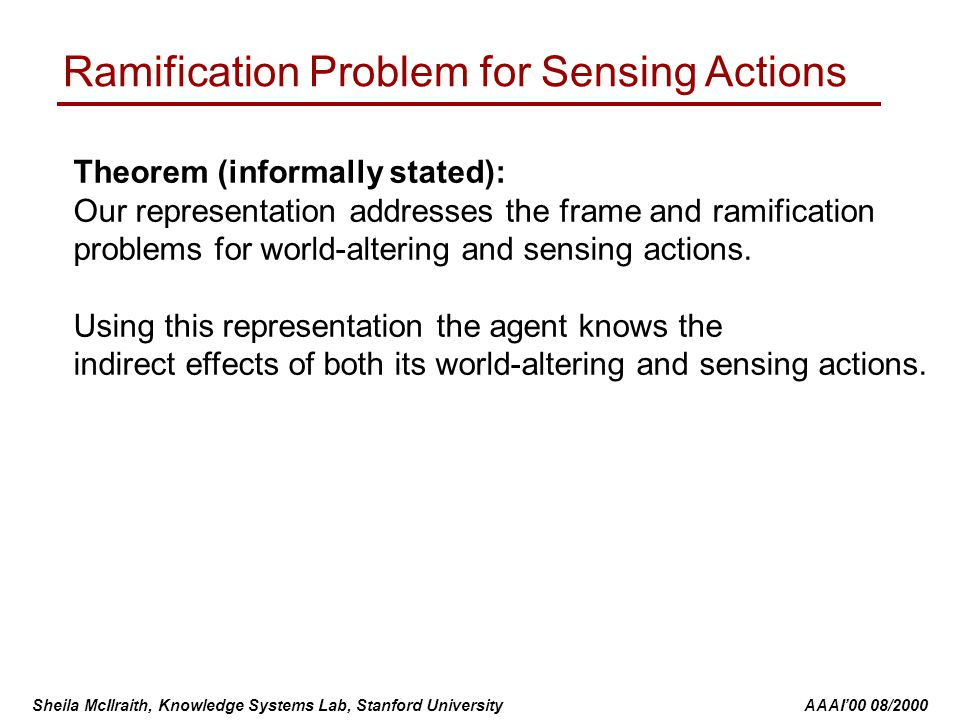 Sheila McIlraith, Knowledge Systems Lab, Stanford University AAAI'00 08/2000 Ramification Problem for Sensing Actions Theorem (informally stated): Our representation addresses the frame and ramification problems for world-altering and sensing actions.