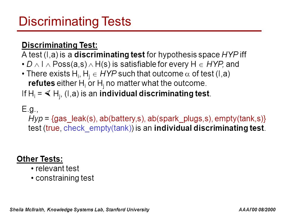 Sheila McIlraith, Knowledge Systems Lab, Stanford University AAAI'00 08/2000 Discriminating Tests Discriminating Test: A test (I,a) is a discriminating test for hypothesis space HYP iff D  I  Poss(a,s)  H(s) is satisfiable for every H  HYP, and There exists H i, H j  HYP such that outcome  of test (I,a) refutes either H i or H j no matter what the outcome.