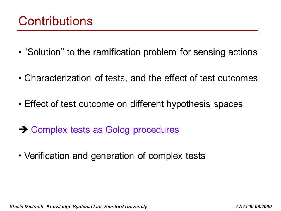 Sheila McIlraith, Knowledge Systems Lab, Stanford University AAAI'00 08/2000 Contributions Solution to the ramification problem for sensing actions Characterization of tests, and the effect of test outcomes Effect of test outcome on different hypothesis spaces  Complex tests as Golog procedures Verification and generation of complex tests