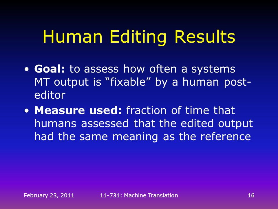 "February 23, 201111-731: Machine Translation16 Human Editing Results Goal: to assess how often a systems MT output is ""fixable"" by a human post- edito"