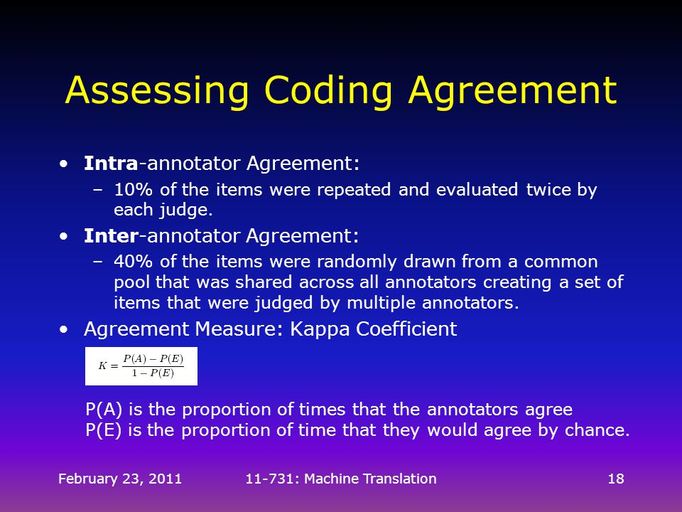 February 23, 201111-731: Machine Translation18 Assessing Coding Agreement Intra-annotator Agreement: –10% of the items were repeated and evaluated twi
