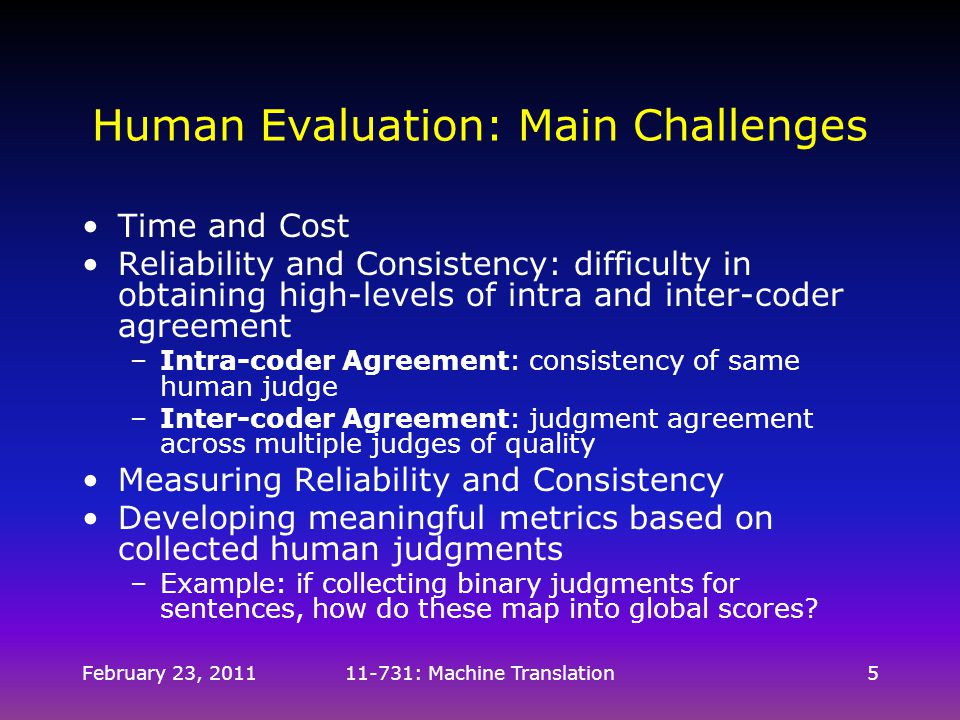 February 23, 201111-731: Machine Translation5 Human Evaluation: Main Challenges Time and Cost Reliability and Consistency: difficulty in obtaining hig