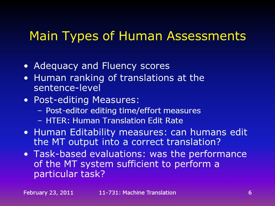 February 23, 201111-731: Machine Translation6 Main Types of Human Assessments Adequacy and Fluency scores Human ranking of translations at the sentenc