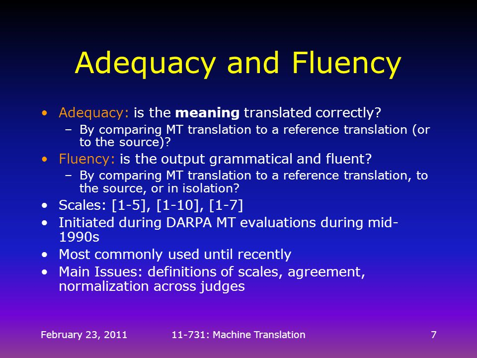 February 23, 201111-731: Machine Translation7 Adequacy and Fluency Adequacy: is the meaning translated correctly? –By comparing MT translation to a re
