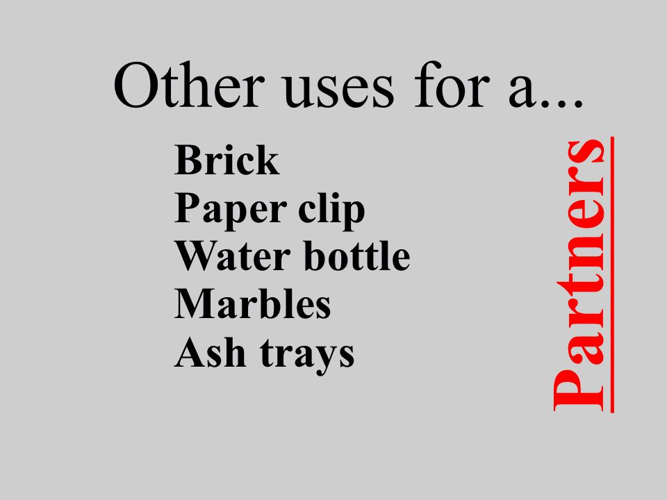 Other uses for a... Brick Paper clip Water bottle Marbles Ash trays Partners