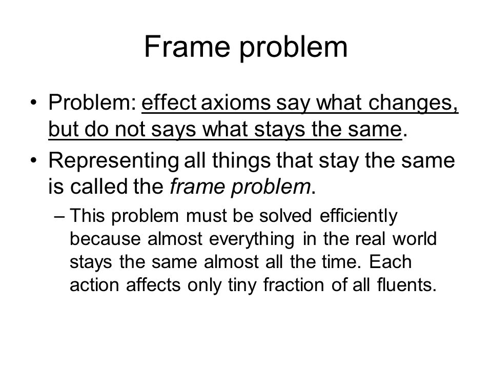 Frame problem Problem: effect axioms say what changes, but do not says what stays the same.