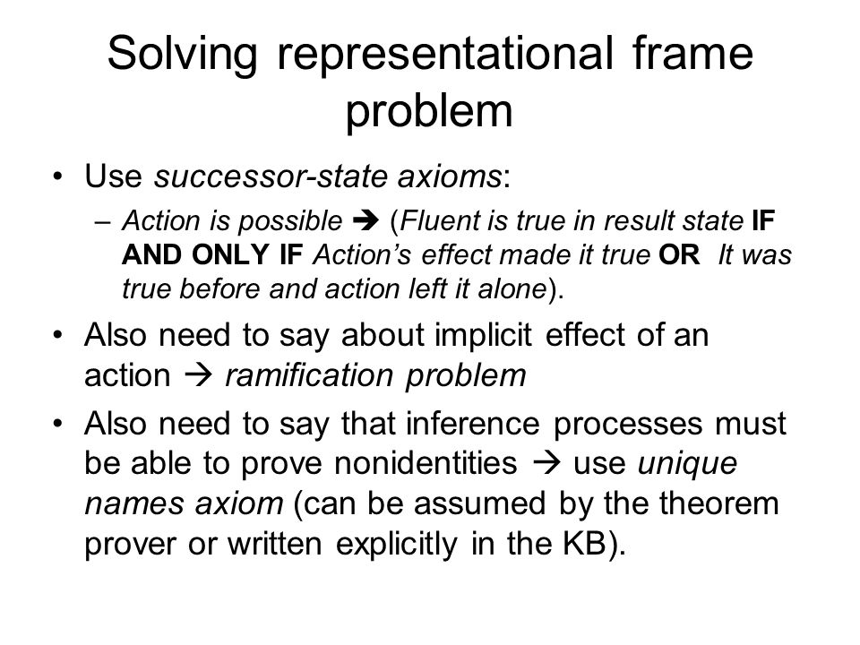 Solving representational frame problem Use successor-state axioms: –Action is possible  (Fluent is true in result state IF AND ONLY IF Action's effect made it true OR It was true before and action left it alone).