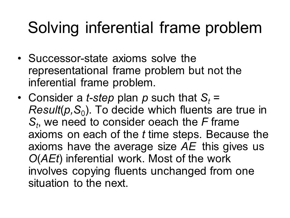 Solving inferential frame problem Successor-state axioms solve the representational frame problem but not the inferential frame problem.