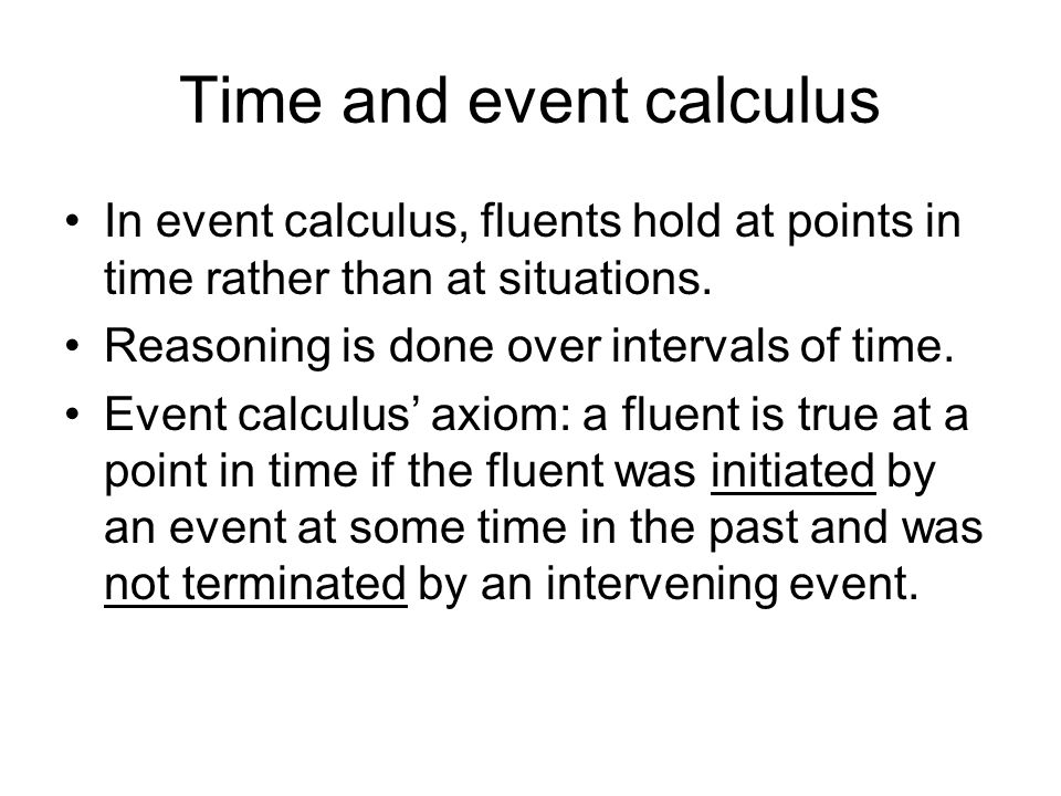 Time and event calculus In event calculus, fluents hold at points in time rather than at situations.