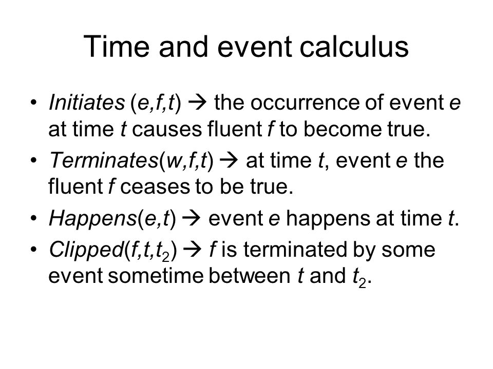 Time and event calculus Initiates (e,f,t)  the occurrence of event e at time t causes fluent f to become true.
