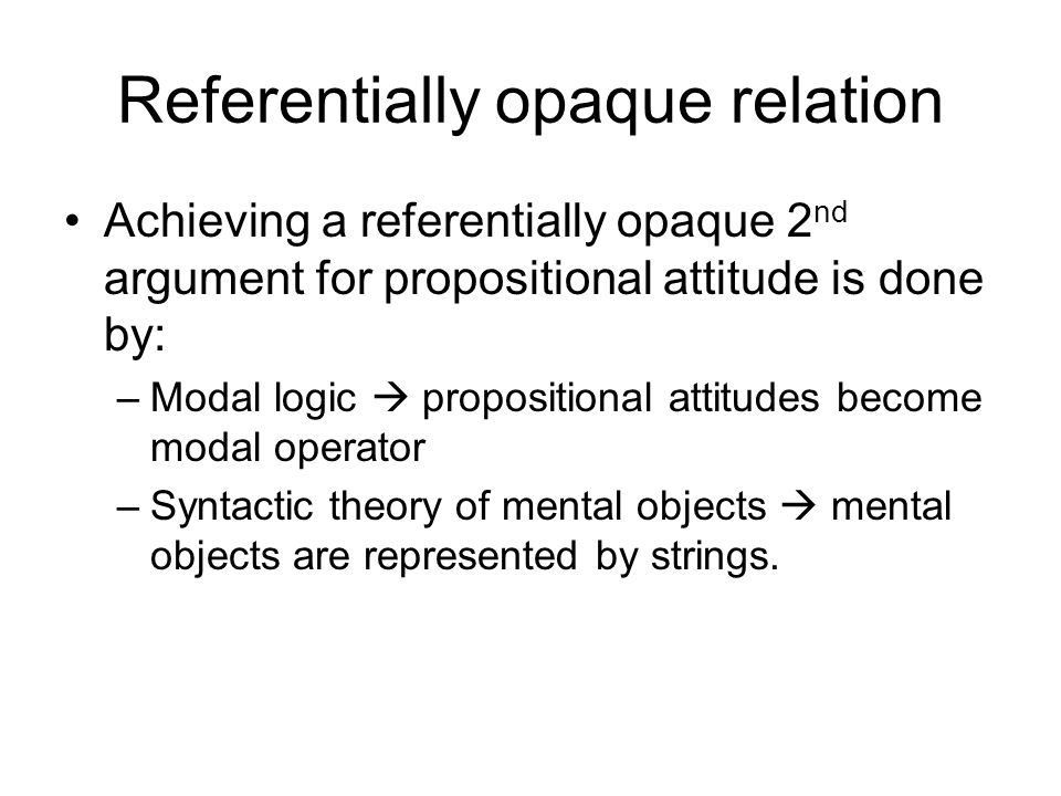Referentially opaque relation Achieving a referentially opaque 2 nd argument for propositional attitude is done by: –Modal logic  propositional attitudes become modal operator –Syntactic theory of mental objects  mental objects are represented by strings.