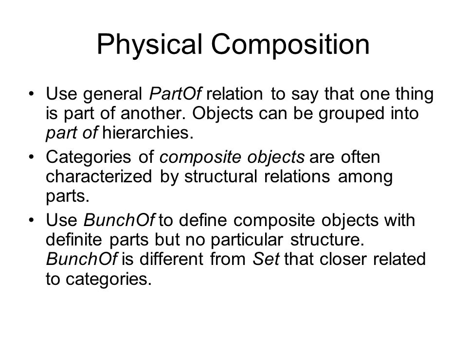 Physical Composition Use general PartOf relation to say that one thing is part of another.