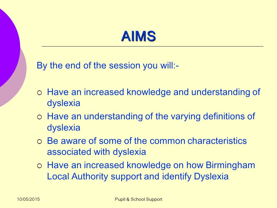 10/05/2015Pupil & School Support AIMS By the end of the session you will:-  Have an increased knowledge and understanding of dyslexia  Have an understanding of the varying definitions of dyslexia  Be aware of some of the common characteristics associated with dyslexia  Have an increased knowledge on how Birmingham Local Authority support and identify Dyslexia