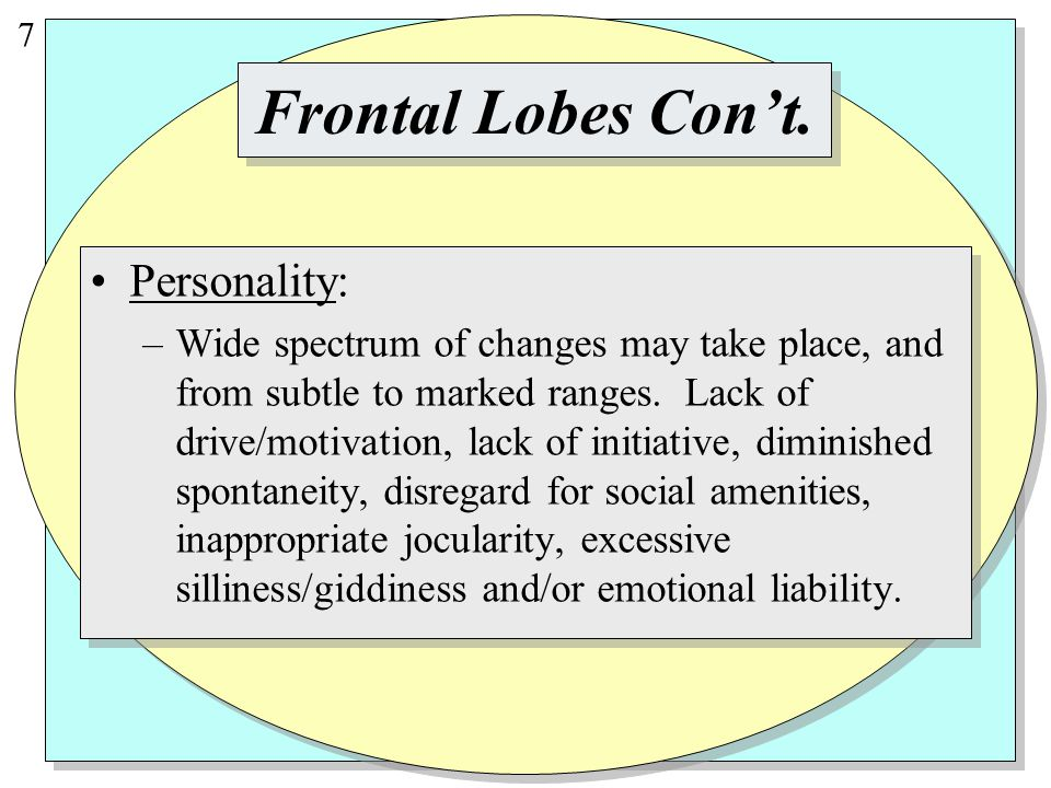 7 Personality: –Wide spectrum of changes may take place, and from subtle to marked ranges.