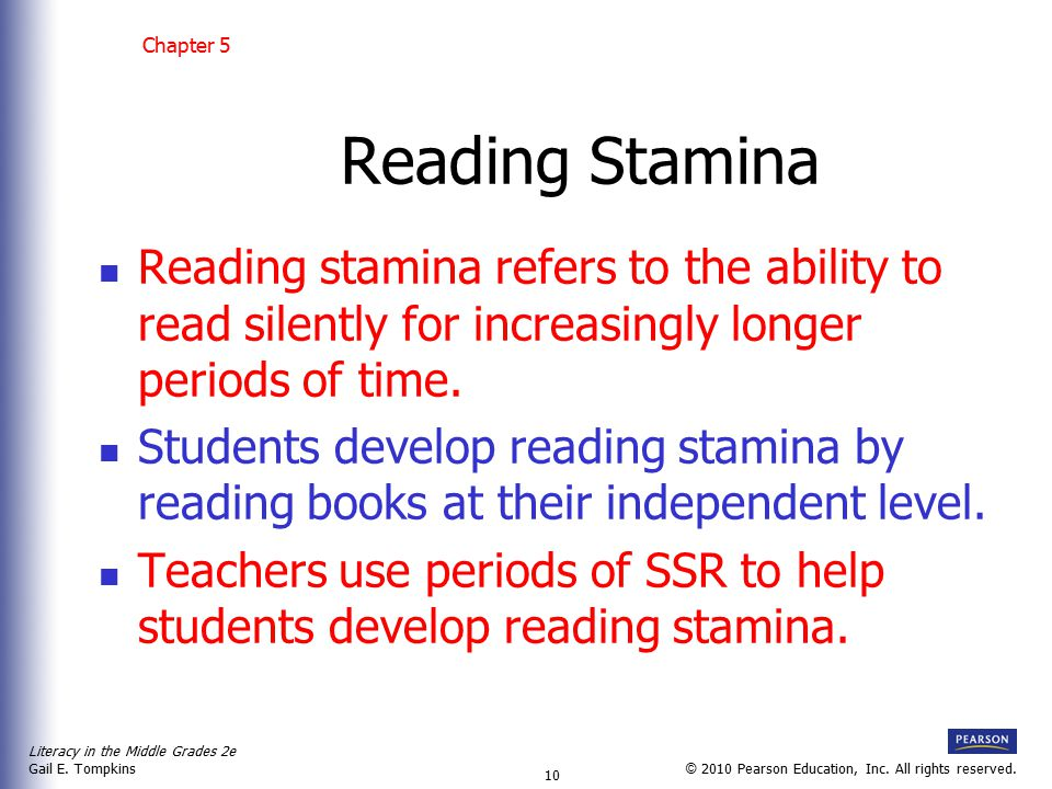Literacy in the Middle Grades 2e Gail E. Tompkins 10 © 2010 Pearson Education, Inc. All rights reserved. Reading Stamina Reading stamina refers to the