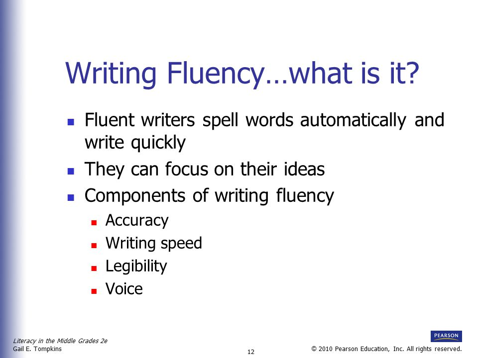 Literacy in the Middle Grades 2e Gail E. Tompkins 12 © 2010 Pearson Education, Inc. All rights reserved. Writing Fluency…what is it? Fluent writers sp