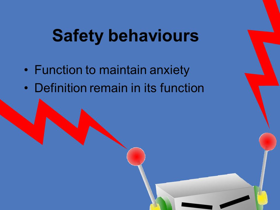 Safety behaviours Function to maintain anxiety Definition remain in its function