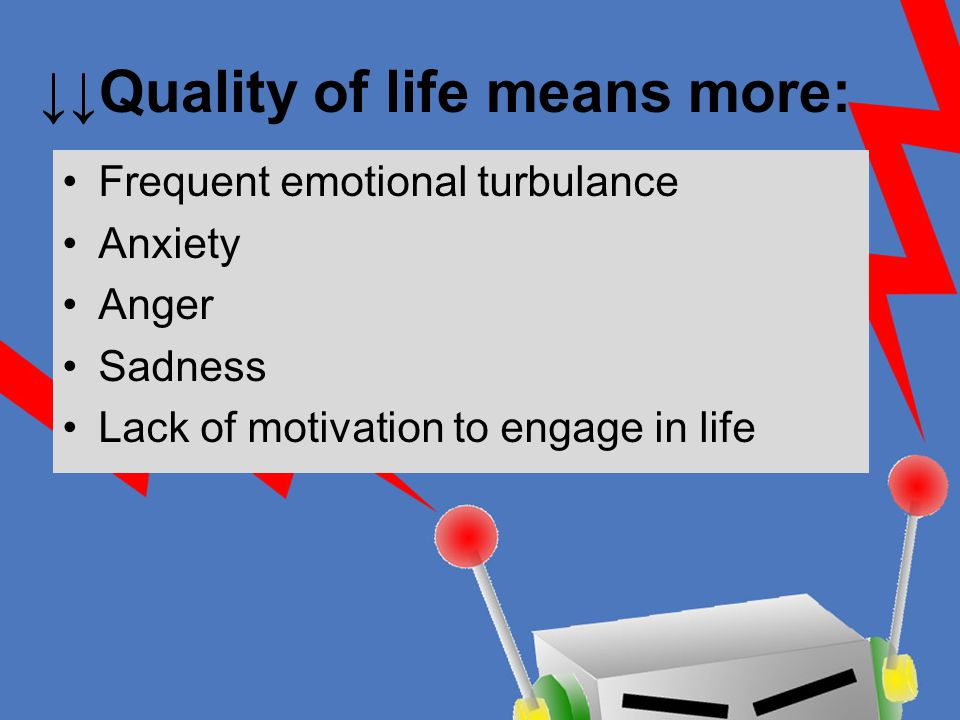 ↓↓Quality of life means more: Frequent emotional turbulance Anxiety Anger Sadness Lack of motivation to engage in life
