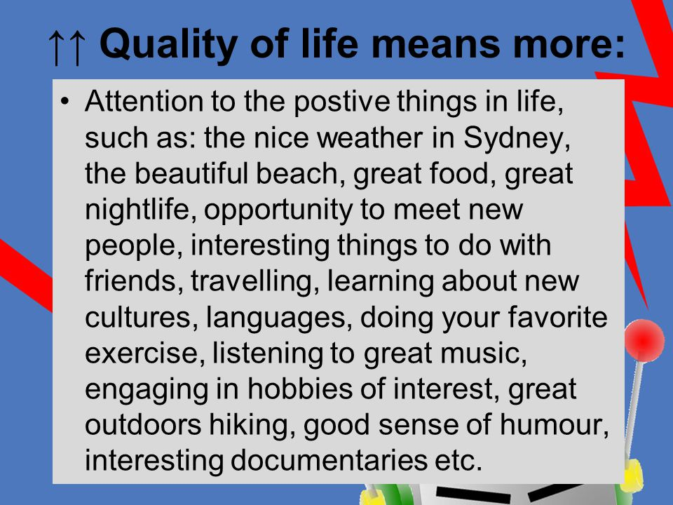 ↑↑ Quality of life means more: Attention to the postive things in life, such as: the nice weather in Sydney, the beautiful beach, great food, great nightlife, opportunity to meet new people, interesting things to do with friends, travelling, learning about new cultures, languages, doing your favorite exercise, listening to great music, engaging in hobbies of interest, great outdoors hiking, good sense of humour, interesting documentaries etc.