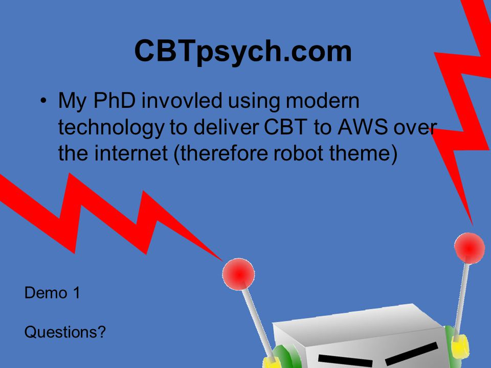 CBTpsych.com My PhD invovled using modern technology to deliver CBT to AWS over the internet (therefore robot theme) Demo 1 Questions?