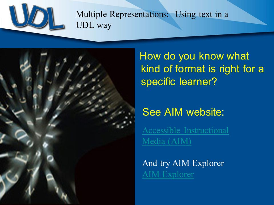 How do you know what kind of format is right for a specific learner? See AIM website: Accessible Instructional Media (AIM) And try AIM Explorer AIM Ex