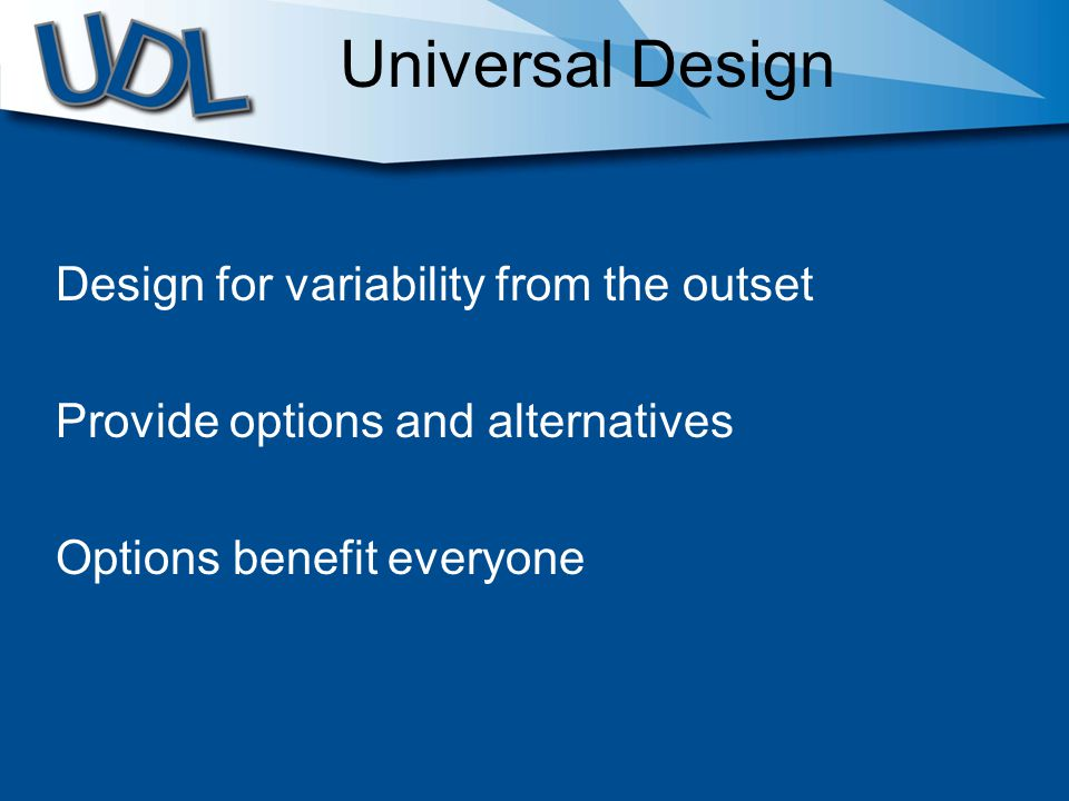 Universal Design Design for variability from the outset Provide options and alternatives Options benefit everyone
