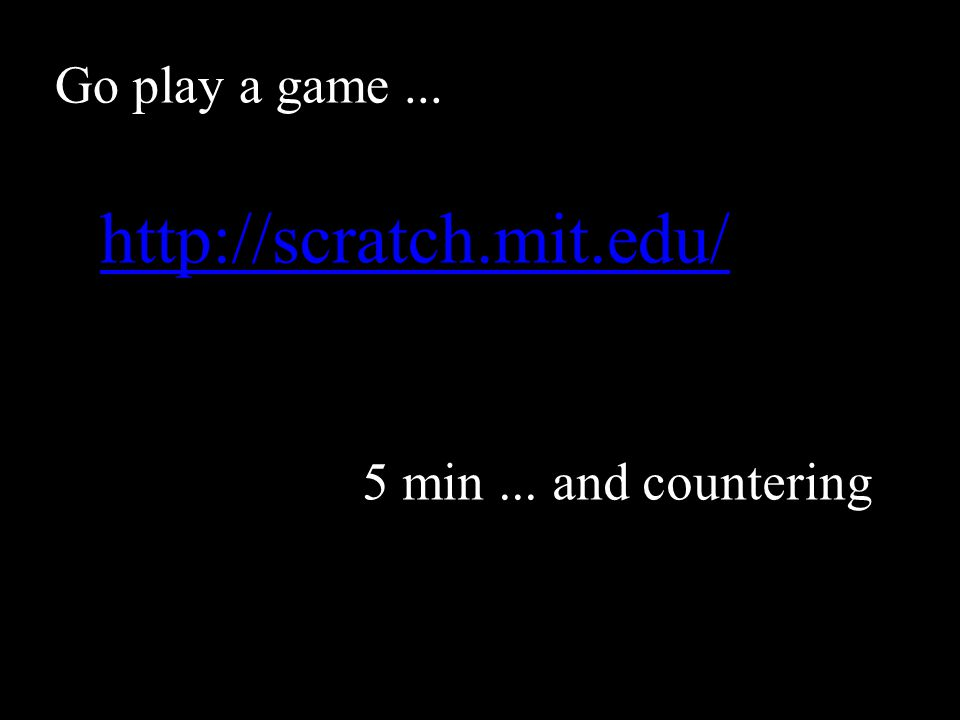 Go play a game... http://scratch.mit.edu/ 5 min... and countering