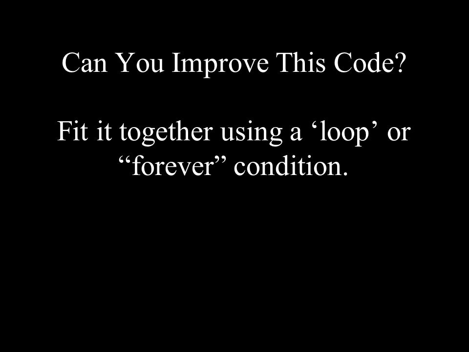 Can You Improve This Code Fit it together using a 'loop' or forever condition.