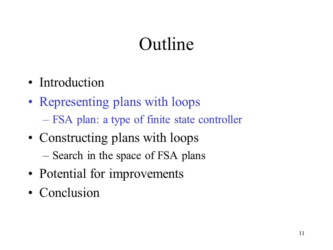 11 Outline Introduction Representing plans with loops –FSA plan: a type of finite state controller Constructing plans with loops –Search in the space of FSA plans Potential for improvements Conclusion
