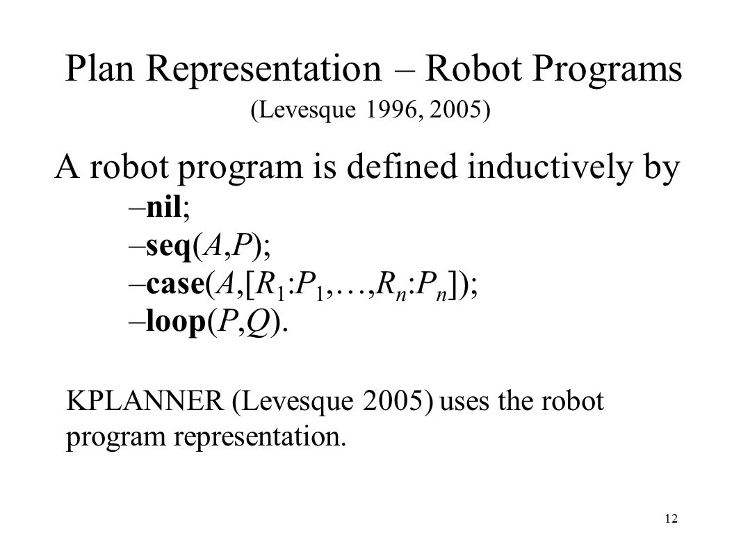 12 Plan Representation – Robot Programs A robot program is defined inductively by –nil; –seq(A,P); –case(A,[R 1 :P 1,…,R n :P n ]); –loop(P,Q).