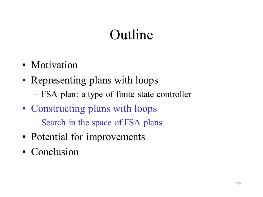 19 Outline Motivation Representing plans with loops –FSA plan: a type of finite state controller Constructing plans with loops –Search in the space of FSA plans Potential for improvements Conclusion