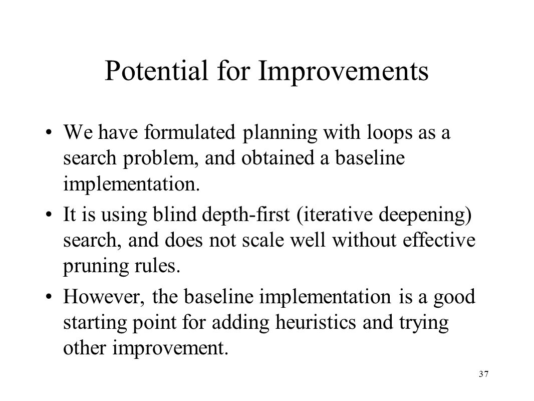 37 Potential for Improvements We have formulated planning with loops as a search problem, and obtained a baseline implementation.