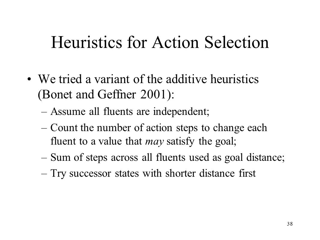 38 Heuristics for Action Selection We tried a variant of the additive heuristics (Bonet and Geffner 2001): –Assume all fluents are independent; –Count the number of action steps to change each fluent to a value that may satisfy the goal; –Sum of steps across all fluents used as goal distance; –Try successor states with shorter distance first