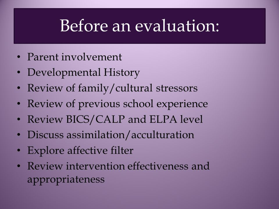 Before an evaluation: Parent involvement Developmental History Review of family/cultural stressors Review of previous school experience Review BICS/CALP and ELPA level Discuss assimilation/acculturation Explore affective filter Review intervention effectiveness and appropriateness