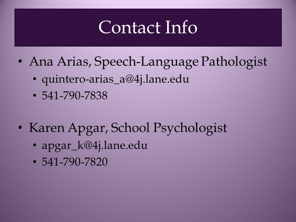 Contact Info Ana Arias, Speech-Language Pathologist quintero-arias_a@4j.lane.edu 541-790-7838 Karen Apgar, School Psychologist apgar_k@4j.lane.edu 541-790-7820